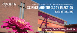 Old Science building with flower in front. Text that reads: Stewarding Creation in our Neighborhoods: Science and Theology in Action, June 23-28, 2019, Augsburg Youth Theology Institute