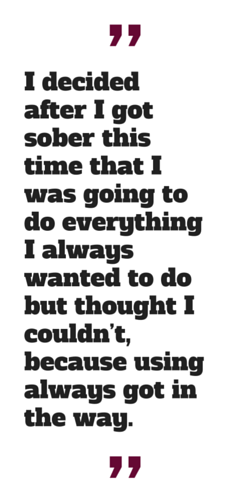 """""""I decided after I got sober this time that I was going to do everything I always wanted to do but thought I couldn't, because using always got in the way."""""""