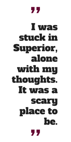 """""""I was stuck in Superior, alone with my thoughts. It was a scary place to be."""""""