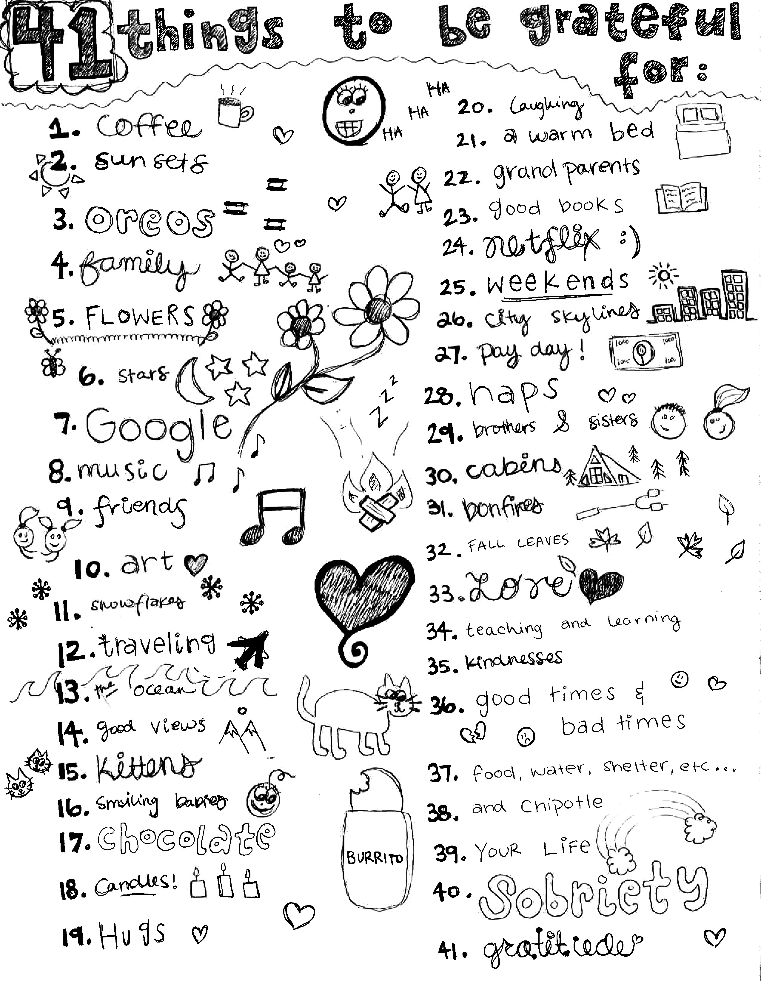 41 things to be grateful for: 1. Coffee. 2. Sunsets. 3. Oreos. 4. Family. 5. Flowers. 6. Stars. 7. Google. 8. Music. 9. Friends. 10. Art. 11. Snowflakes. 12. Traveling. 13. The Ocean. 14. Good Views. 15. Kittens. 16. Smiling Babies. 17. Chocolate. 18. Candles. 19. Hugs. 20. Laughing. 21. A Warm Bed. 22. Grandparents. 23. Good Books. 24. Netflix. 25. Weekends. 26. City Skylines. 27. Pay Day. 28. Naps. 29. Brothers & SIsters. 30. Cabins. 31. Bonfires. 32. Fall Leaves. 33. Love. 34. Teaching and Learning. 35. Kindnesses. 36. Good Times and Bad Times. 37. Food, Water, Shelter, Etc... 38. ...and Chipotle. 39. Your Life. 40. Sobriety. 41. Gratitude.