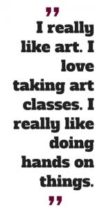 I really like art. I love taking art classes. I really like doing hands on things.