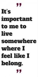 It's important to me to live somewhere where I feel like I belong.