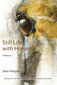 Still Life with Horses, A Memoir, by Jean Harper; Winner of the Howling Bird Press 2017 Nonfiction Prize.