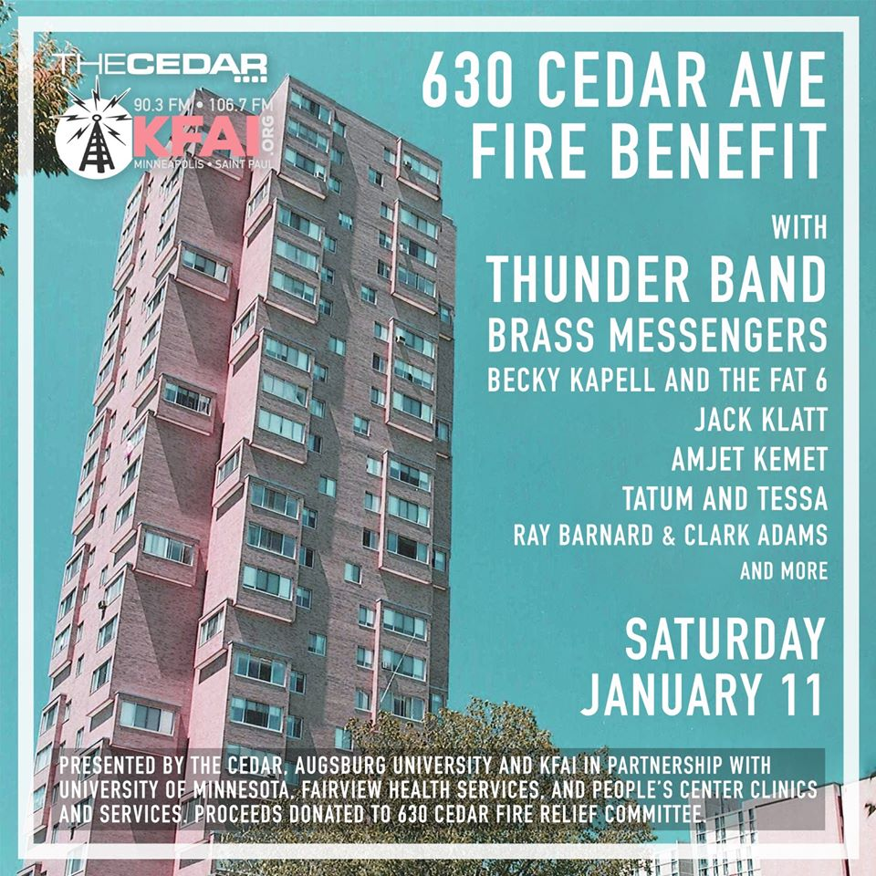 630 CEDAR AVE FIRE BENEFIT with THUNDER BAND, BRASS MESSENGERS, BECKY KAPELL AND THE FAT 6, JACK KLATT, AND MORE Saturday, January 11 Presented by The Cedar, Augsburg University, and KFAI